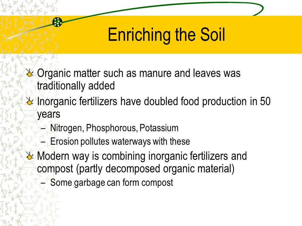 Enriching the Soil Organic matter such as manure and leaves was traditionally added. Inorganic fertilizers have doubled food production in 50 years.