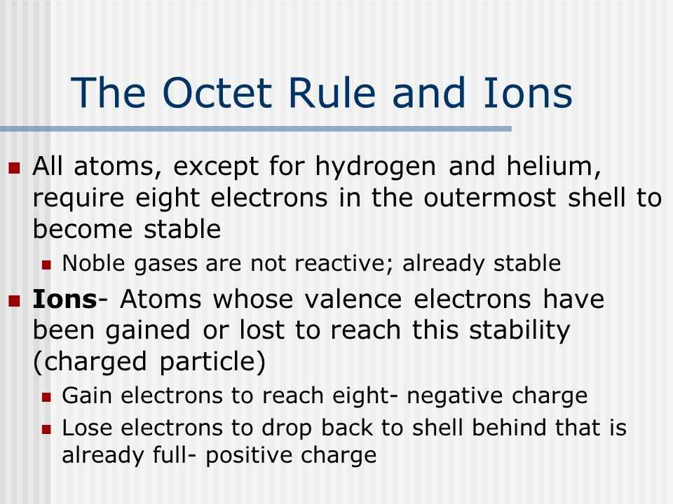 The Octet Rule and Ions All atoms, except for hydrogen and helium, require eight electrons in the outermost shell to become stable.