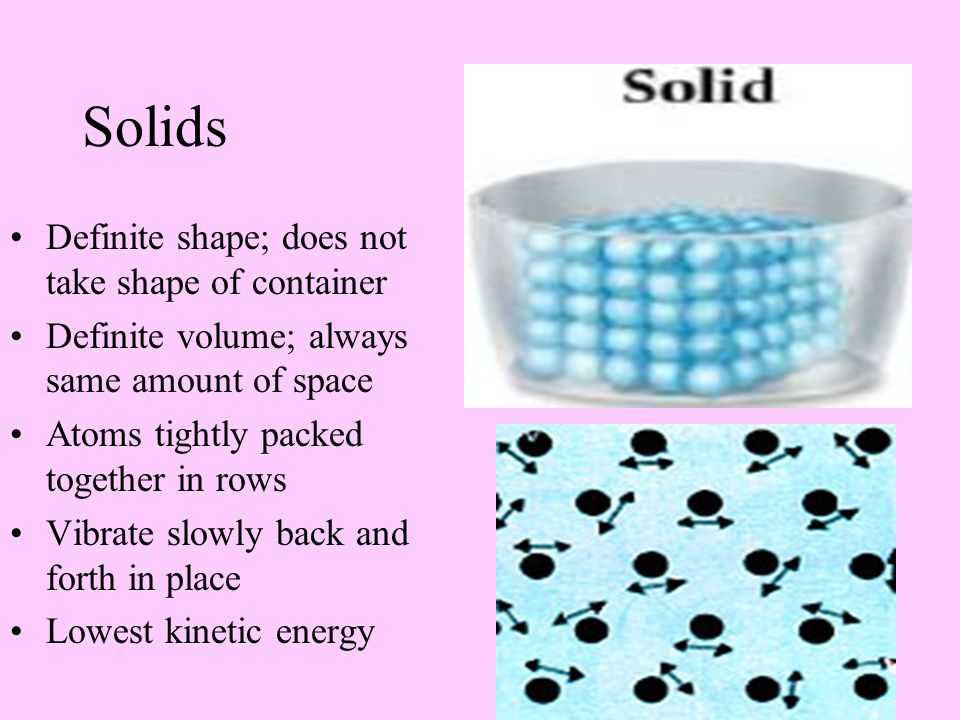 Solids Definite shape; does not take shape of container