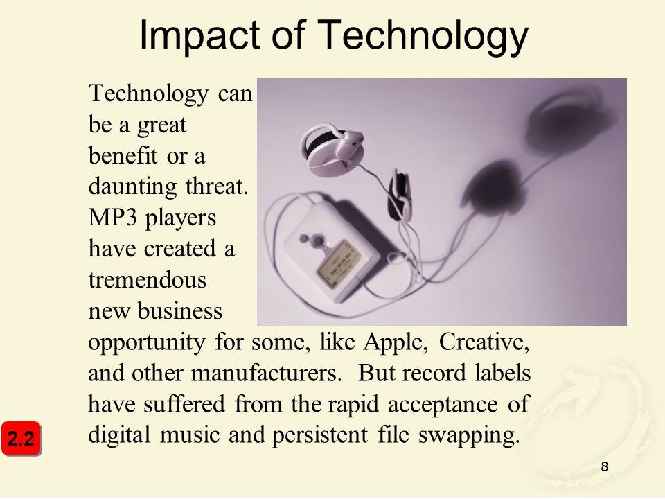 Impact of Technology Technology can be a great benefit or a daunting threat. MP3 players have created a tremendous new business.
