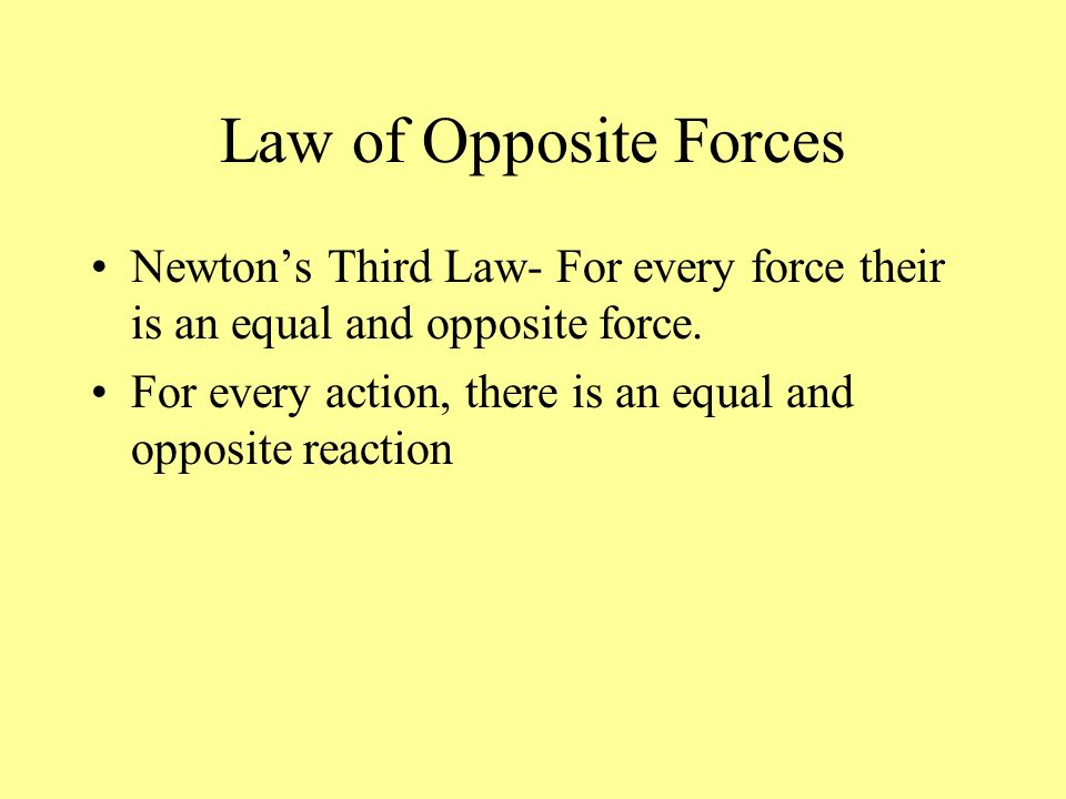 Law of Opposite Forces Newton's Third Law- For every force their is an equal and opposite force.