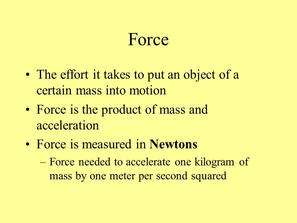 Force The effort it takes to put an object of a certain mass into motion. Force is the product of mass and acceleration.