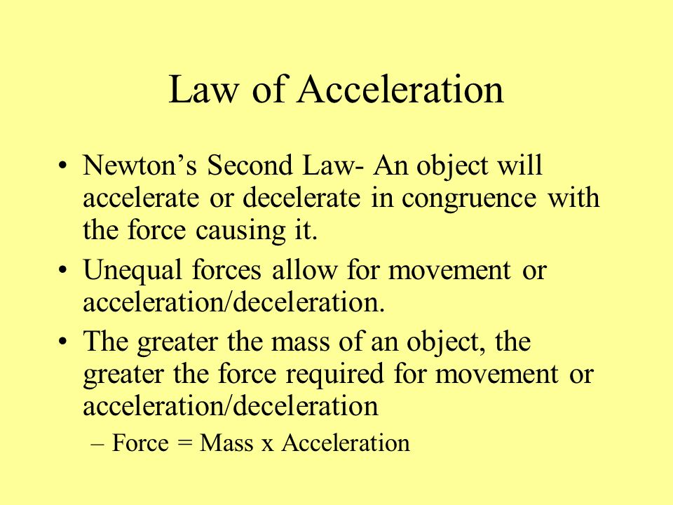 Law of Acceleration Newton's Second Law- An object will accelerate or decelerate in congruence with the force causing it.