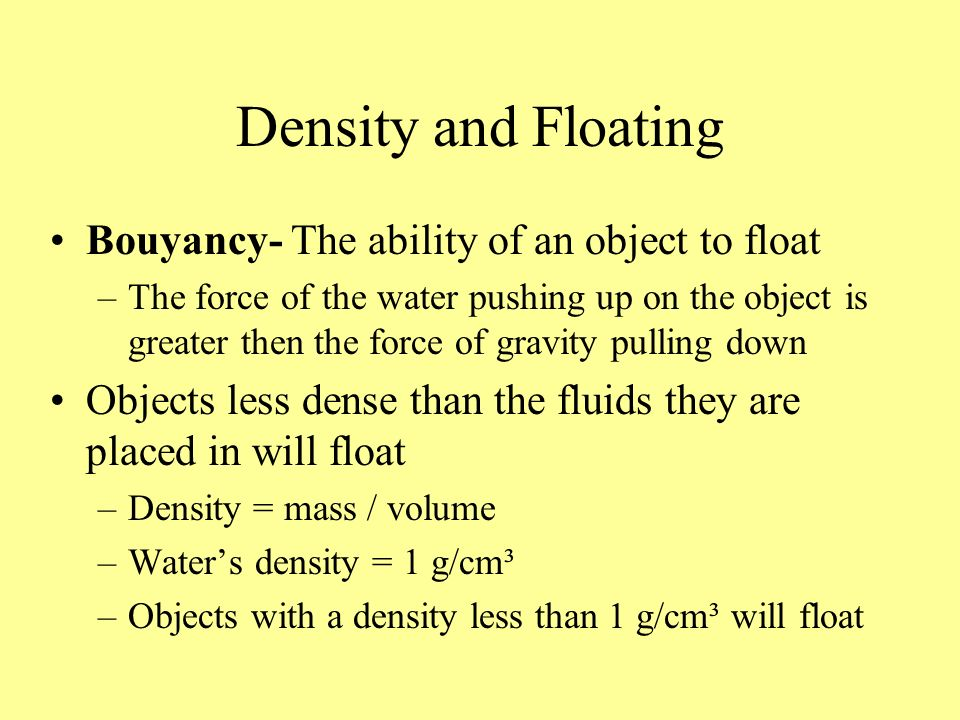 Density and Floating Bouyancy- The ability of an object to float