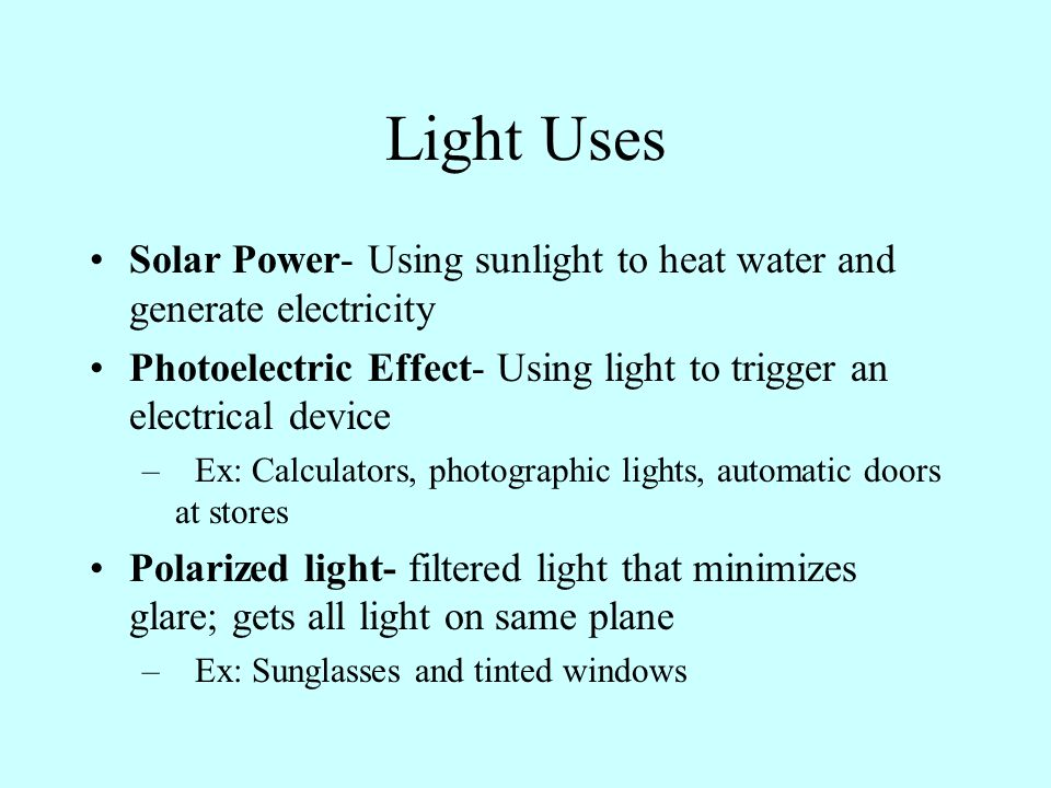 Light Uses Solar Power- Using sunlight to heat water and generate electricity. Photoelectric Effect- Using light to trigger an electrical device.