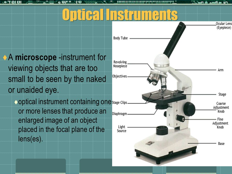 Optical Instruments A microscope -instrument for viewing objects that are too small to be seen by the naked or unaided eye.