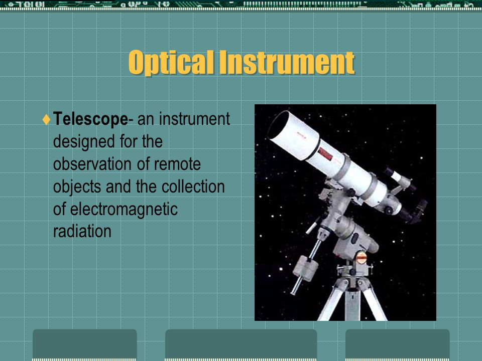 Optical Instrument Telescope- an instrument designed for the observation of remote objects and the collection of electromagnetic radiation.