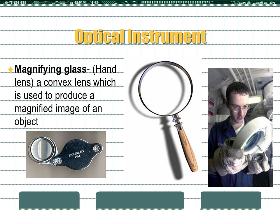 Optical Instrument Magnifying glass- (Hand lens) a convex lens which is used to produce a magnified image of an object.