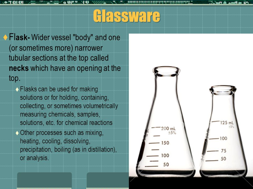 Glassware Flask- Wider vessel body and one (or sometimes more) narrower tubular sections at the top called necks which have an opening at the top.
