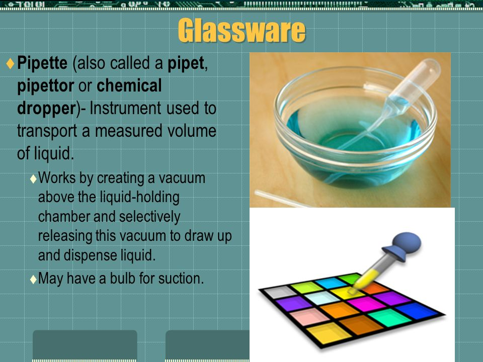 Glassware Pipette (also called a pipet, pipettor or chemical dropper)- Instrument used to transport a measured volume of liquid.