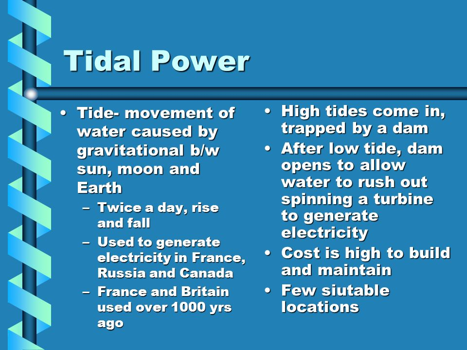 Tidal Power Tide- movement of water caused by gravitational b/w sun, moon and Earth. Twice a day, rise and fall.