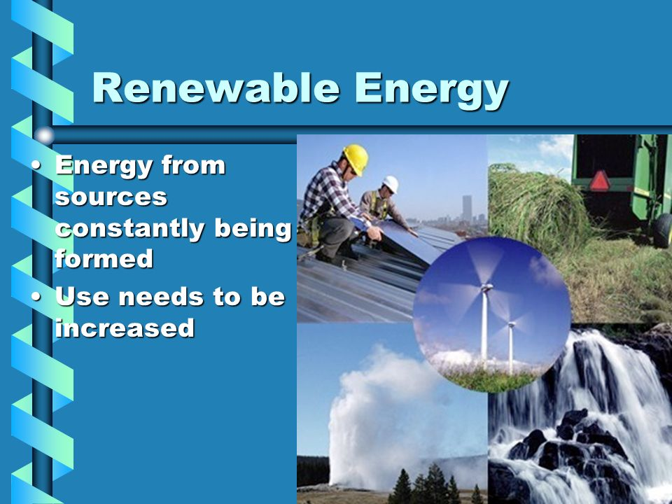 Renewable Energy Energy from sources constantly being formed