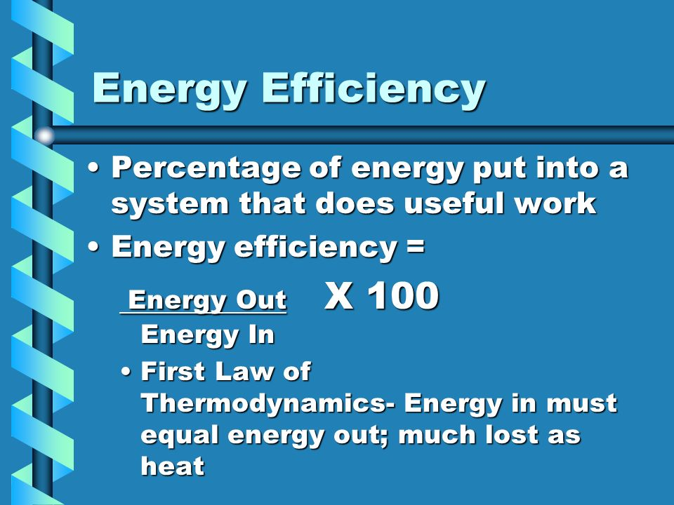 Energy Efficiency Percentage of energy put into a system that does useful work. Energy efficiency =