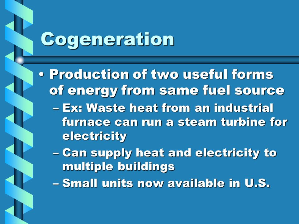Cogeneration Production of two useful forms of energy from same fuel source.