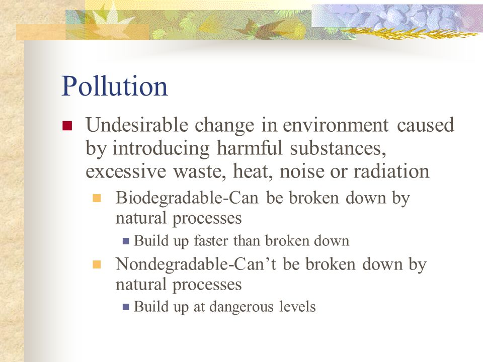 Pollution Undesirable change in environment caused by introducing harmful substances, excessive waste, heat, noise or radiation.