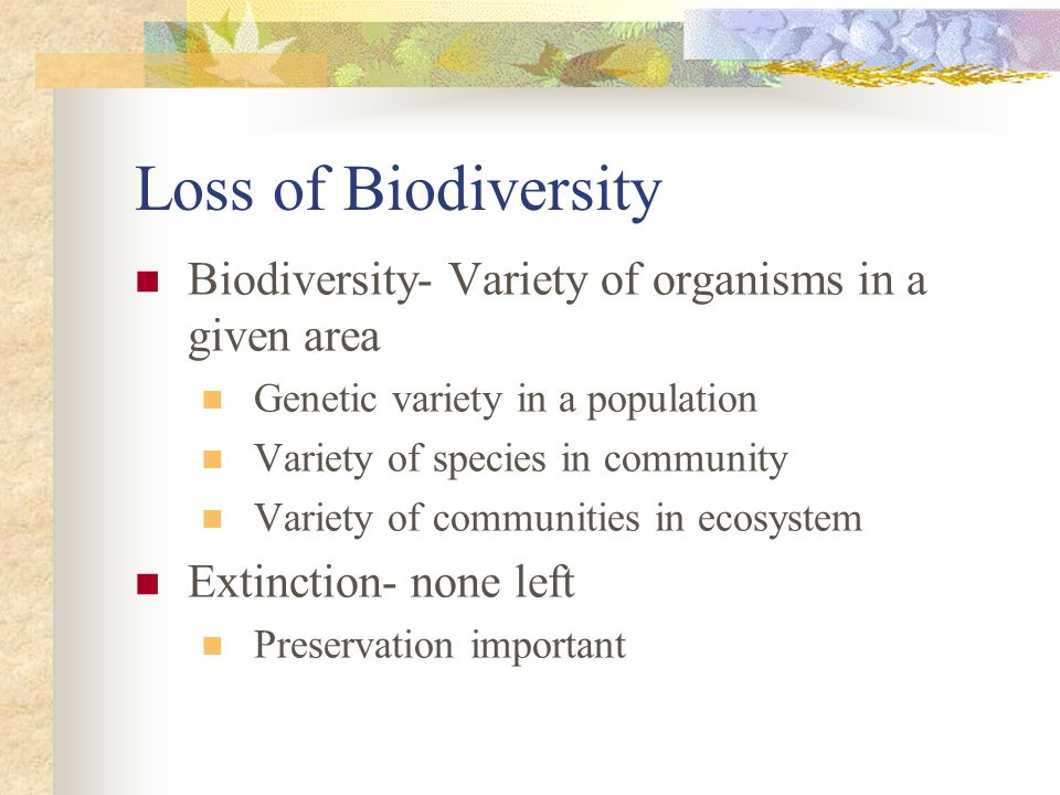 Loss of Biodiversity Biodiversity- Variety of organisms in a given area. Genetic variety in a population.