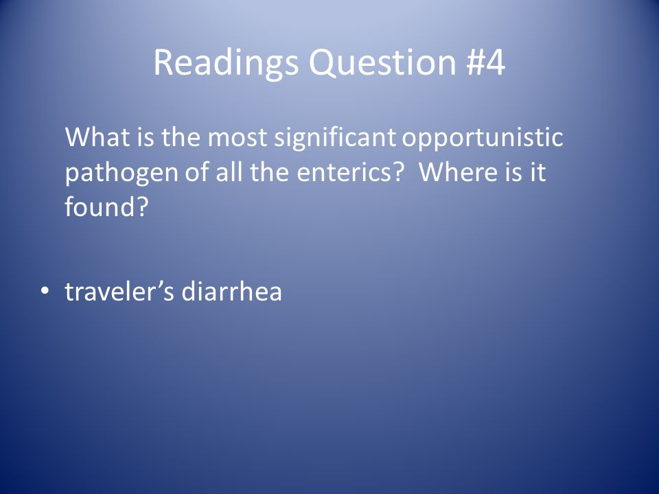 Readings Question #4 What is the most significant opportunistic pathogen of all the enterics Where is it found