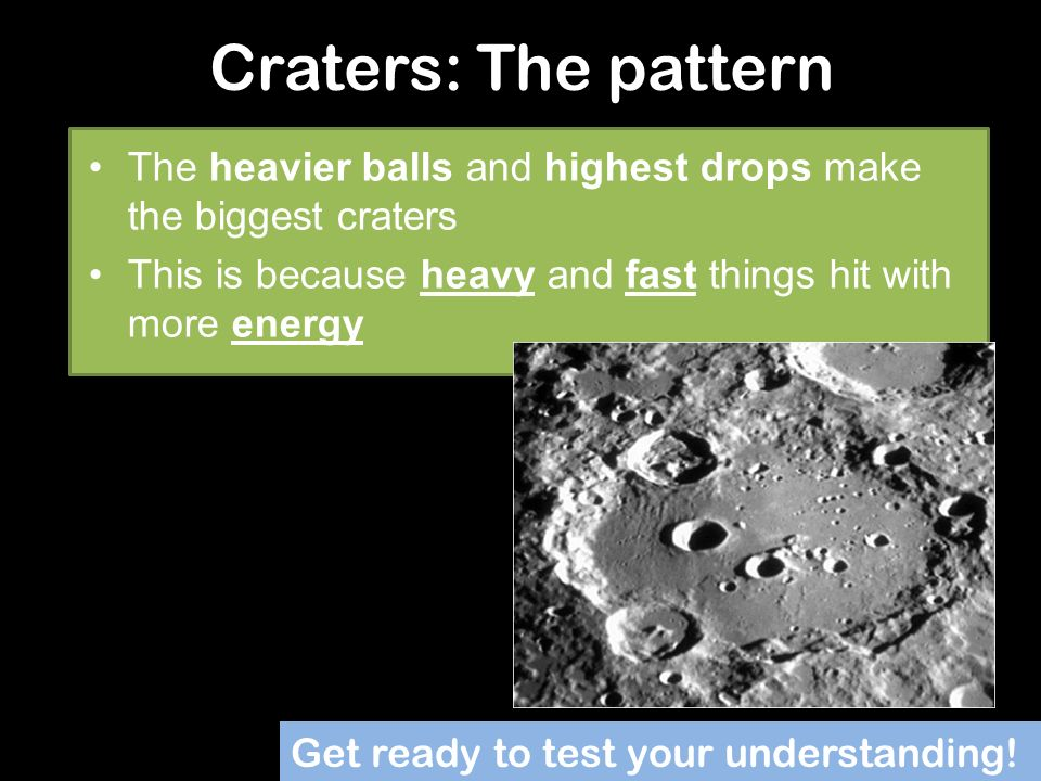Craters: The pattern The heavier balls and highest drops make the biggest craters. This is because heavy and fast things hit with more energy.