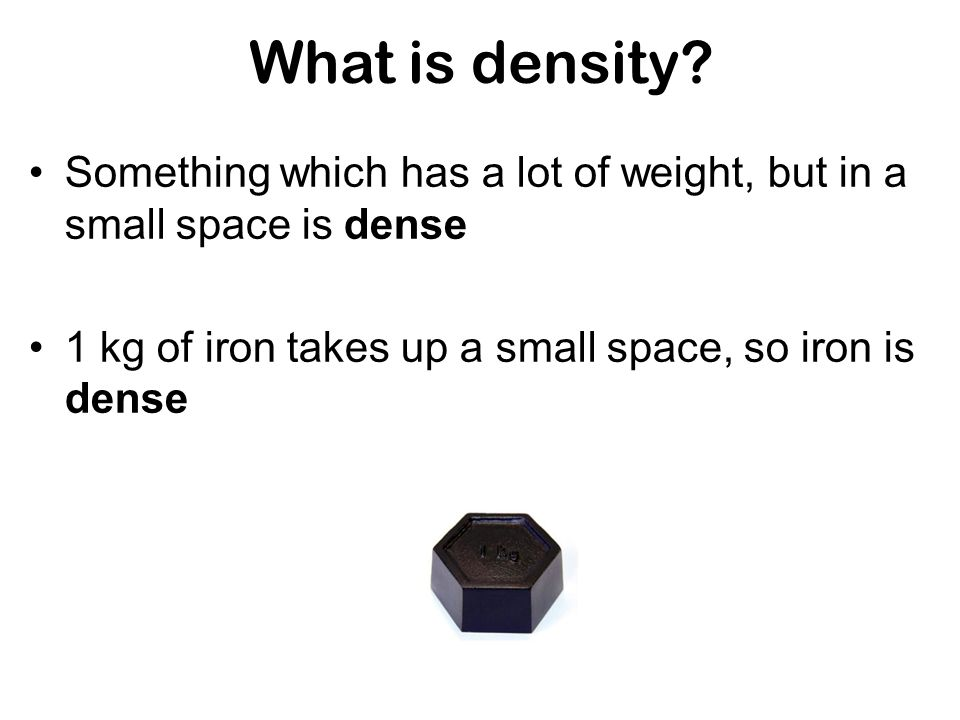 What is density. Something which has a lot of weight, but in a small space is dense.
