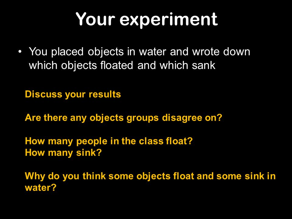 Your experiment You placed objects in water and wrote down which objects floated and which sank. Discuss your results.
