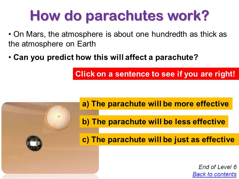 How do parachutes work On Mars, the atmosphere is about one hundredth as thick as the atmosphere on Earth.