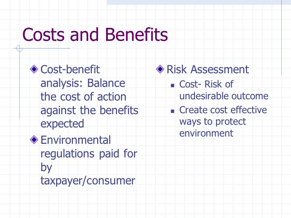 Costs and Benefits Cost-benefit analysis: Balance the cost of action against the benefits expected.