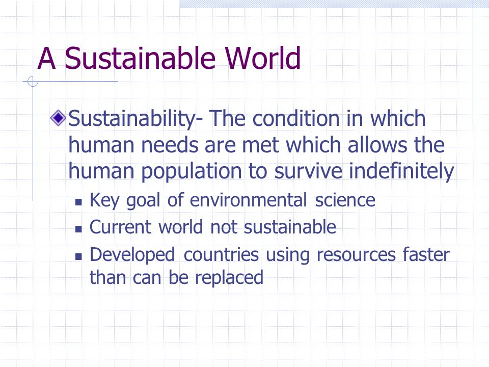 A Sustainable World Sustainability- The condition in which human needs are met which allows the human population to survive indefinitely.