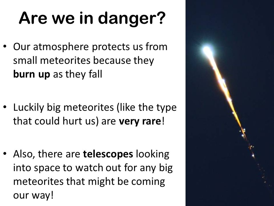Are we in danger Our atmosphere protects us from small meteorites because they burn up as they fall.