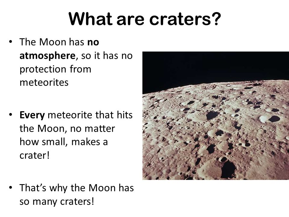 What are craters The Moon has no atmosphere, so it has no protection from meteorites.