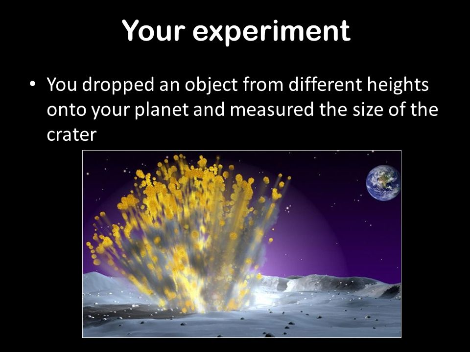 Your experiment You dropped an object from different heights onto your planet and measured the size of the crater.