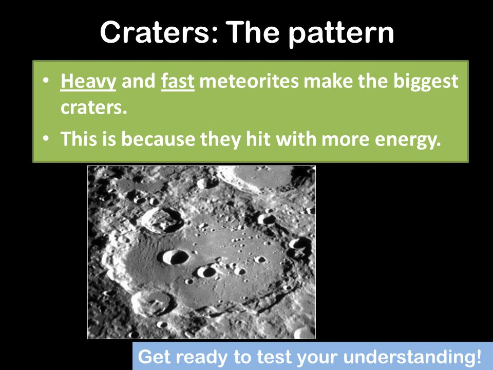 Craters: The pattern Heavy and fast meteorites make the biggest craters. This is because they hit with more energy.