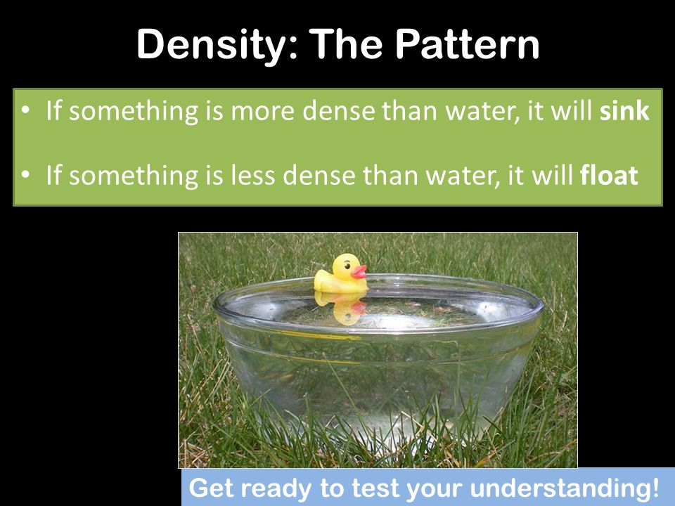 Density: The Pattern If something is more dense than water, it will sink. If something is less dense than water, it will float.