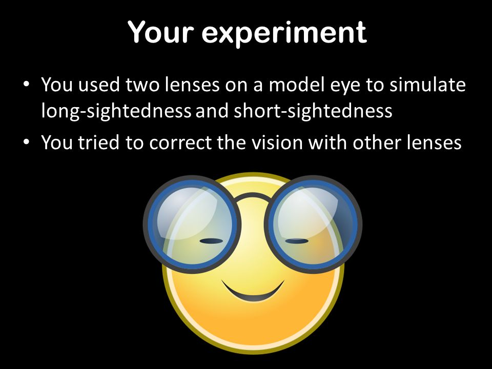 Your experiment You used two lenses on a model eye to simulate long-sightedness and short-sightedness.