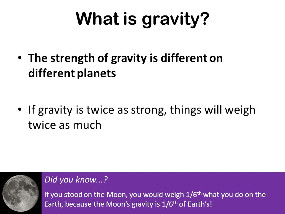 What is gravity The strength of gravity is different on different planets. If gravity is twice as strong, things will weigh twice as much.