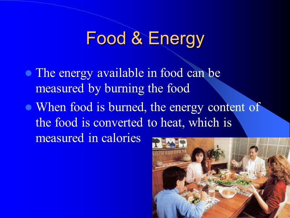 Food & Energy The energy available in food can be measured by burning the food.