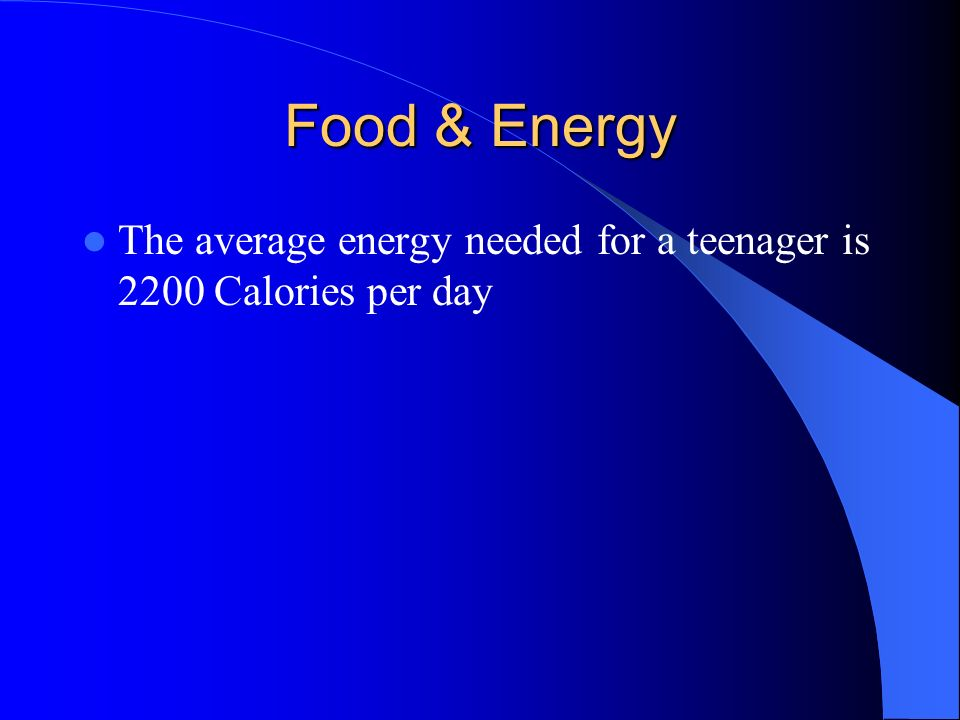 Food & Energy The average energy needed for a teenager is 2200 Calories per day