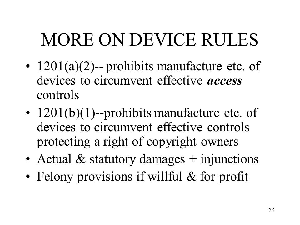 MORE ON DEVICE RULES 1201(a)(2)-- prohibits manufacture etc. of devices to circumvent effective access controls.
