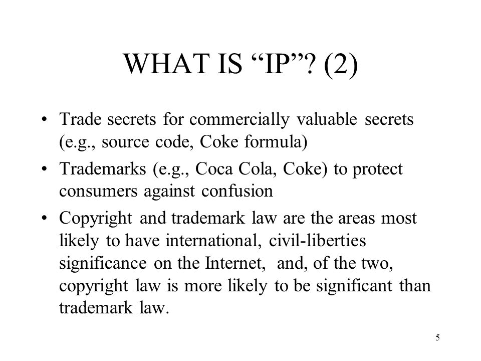 WHAT IS IP (2) Trade secrets for commercially valuable secrets (e.g., source code, Coke formula)