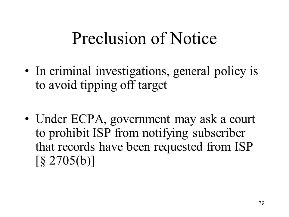 Preclusion of Notice In criminal investigations, general policy is to avoid tipping off target.