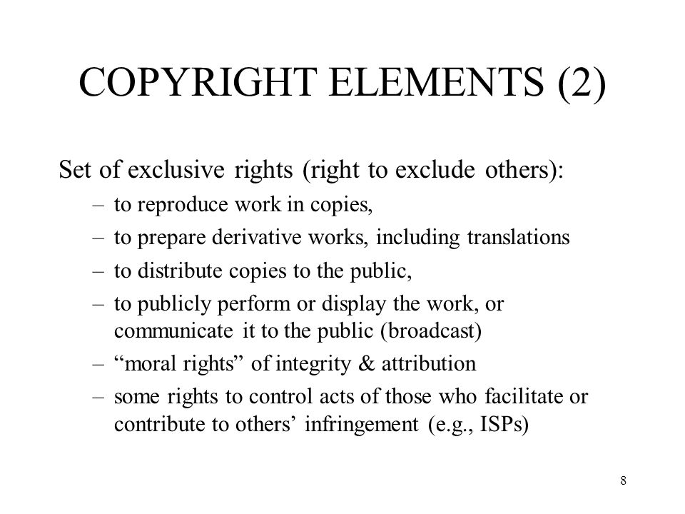 COPYRIGHT ELEMENTS (2) Set of exclusive rights (right to exclude others): to reproduce work in copies,