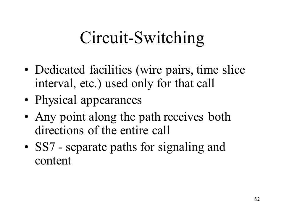 Circuit-Switching Dedicated facilities (wire pairs, time slice interval, etc.) used only for that call.