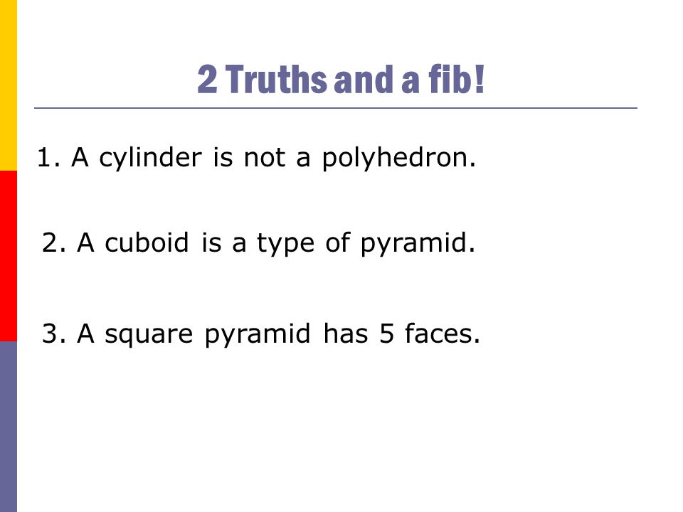 2 Truths and a fib! A cylinder is not a polyhedron.