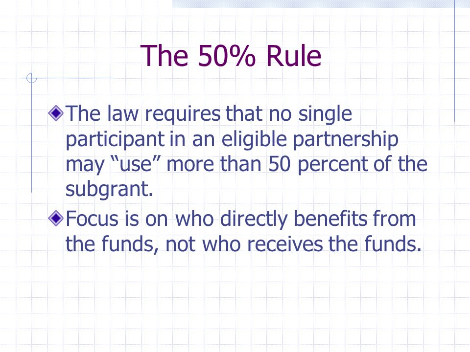 The 50% Rule The law requires that no single participant in an eligible partnership may use more than 50 percent of the subgrant.