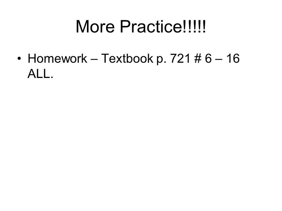 More Practice!!!!! Homework – Textbook p. 721 # 6 – 16 ALL.
