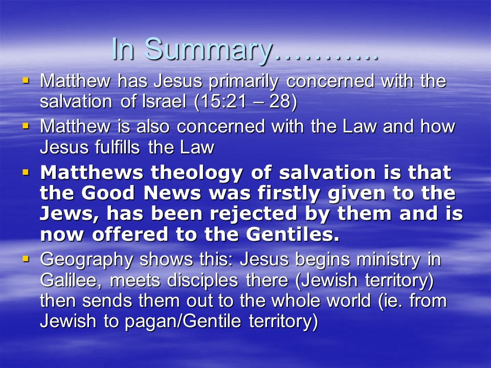 In Summary……….. Matthew has Jesus primarily concerned with the salvation of Israel (15:21 – 28)