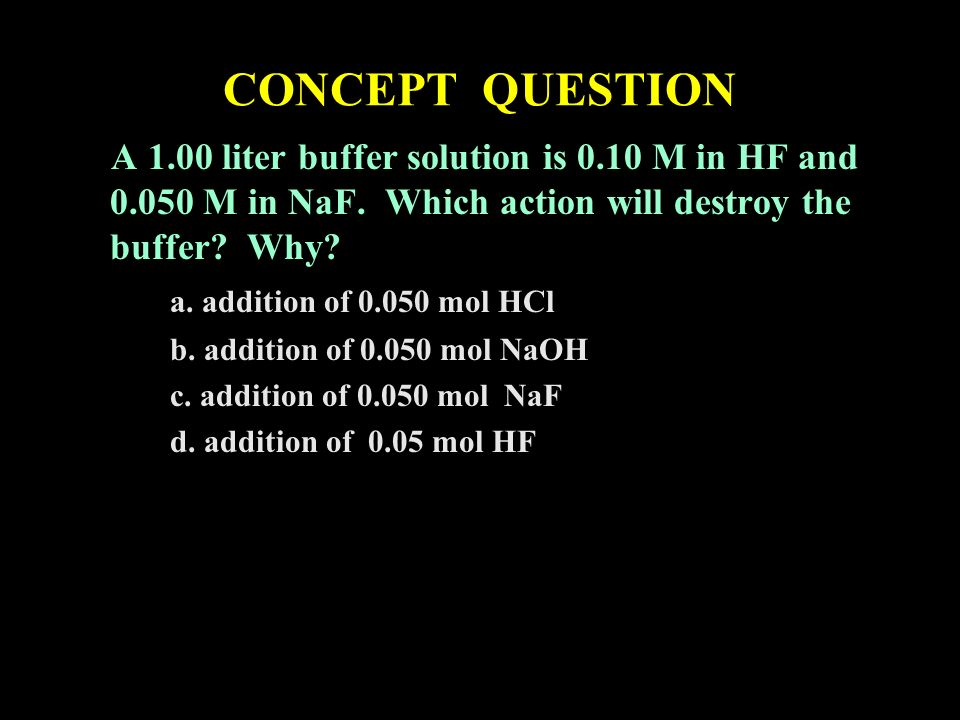 CONCEPT QUESTION A 1.00 liter buffer solution is 0.10 M in HF and M in NaF. Which action will destroy the buffer Why