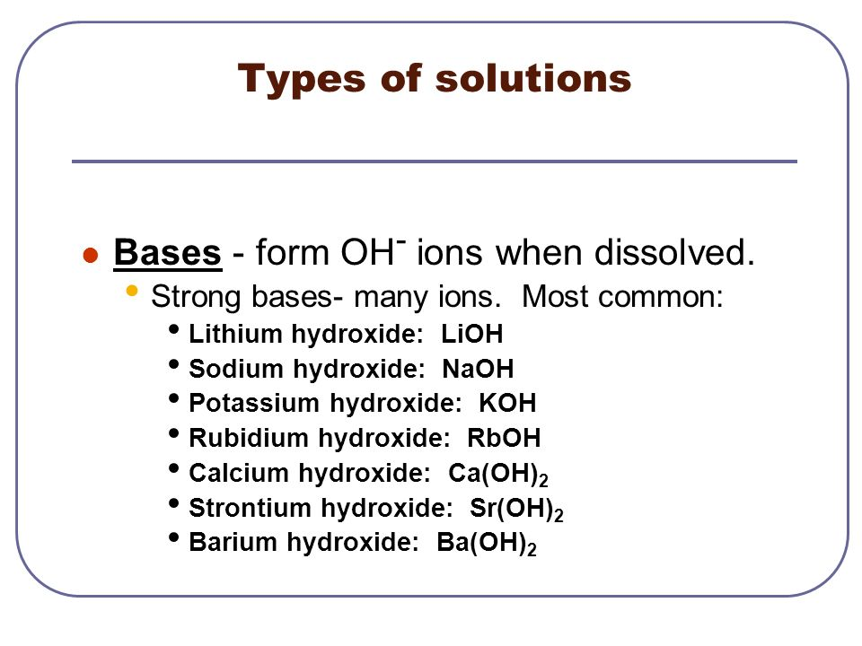 Types of solutions Bases - form OH- ions when dissolved.