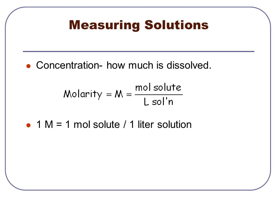 Measuring Solutions Concentration- how much is dissolved.