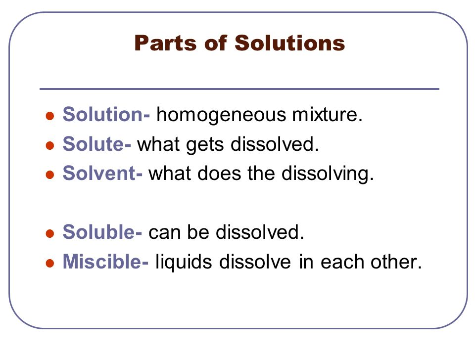Parts of Solutions Solution- homogeneous mixture.