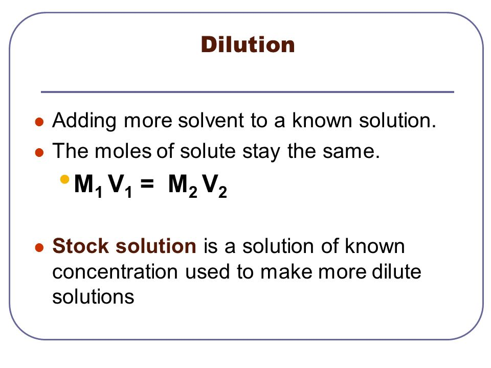 M1 V1 = M2 V2 Dilution Adding more solvent to a known solution.